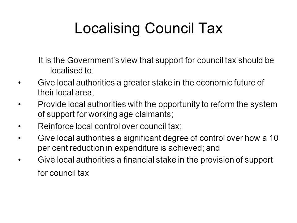Localising Council Tax It is the Government's view that support for council tax should be localised to: Give local authorities a greater stake in the