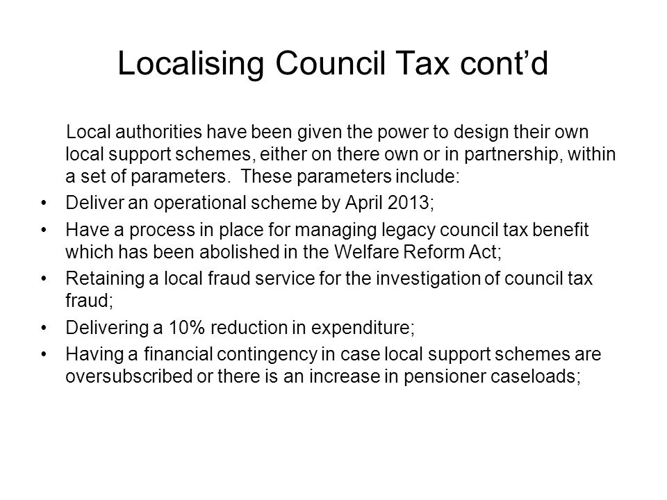 Localising Council Tax cont'd Local authorities have been given the power to design their own local support schemes, either on there own or in partnership, within a set of parameters.