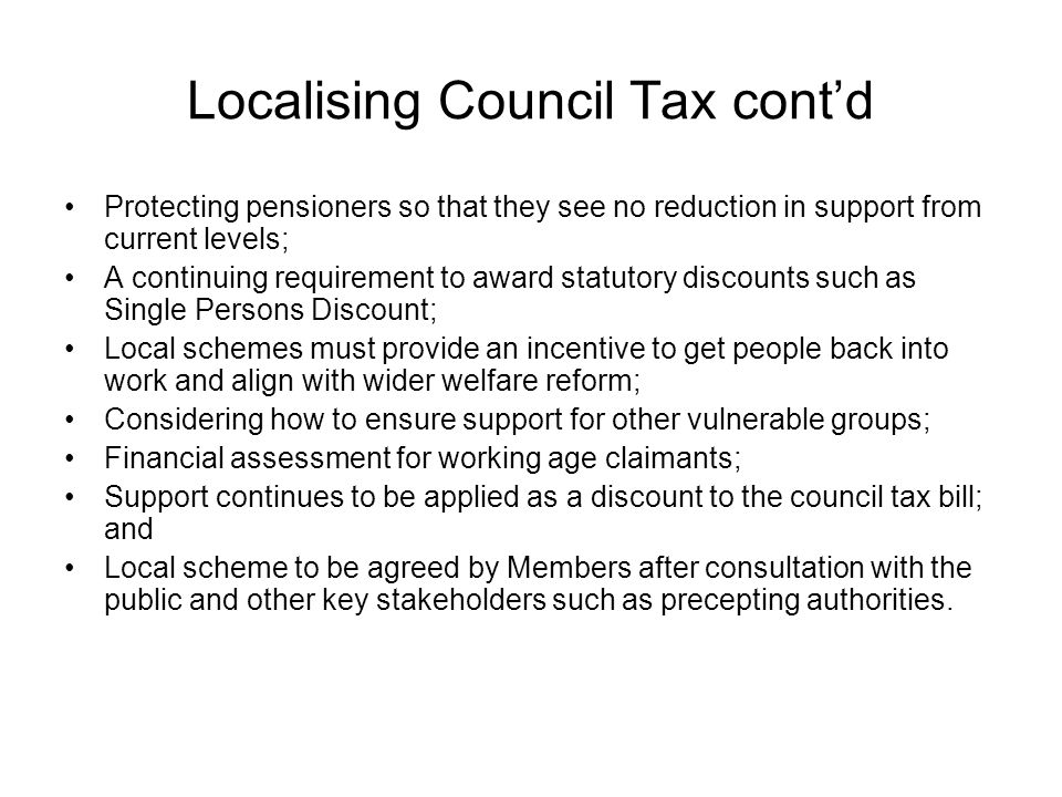 Localising Council Tax cont'd Protecting pensioners so that they see no reduction in support from current levels; A continuing requirement to award statutory discounts such as Single Persons Discount; Local schemes must provide an incentive to get people back into work and align with wider welfare reform; Considering how to ensure support for other vulnerable groups; Financial assessment for working age claimants; Support continues to be applied as a discount to the council tax bill; and Local scheme to be agreed by Members after consultation with the public and other key stakeholders such as precepting authorities.