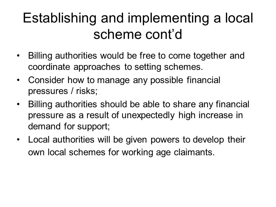 Establishing and implementing a local scheme cont'd Billing authorities would be free to come together and coordinate approaches to setting schemes.