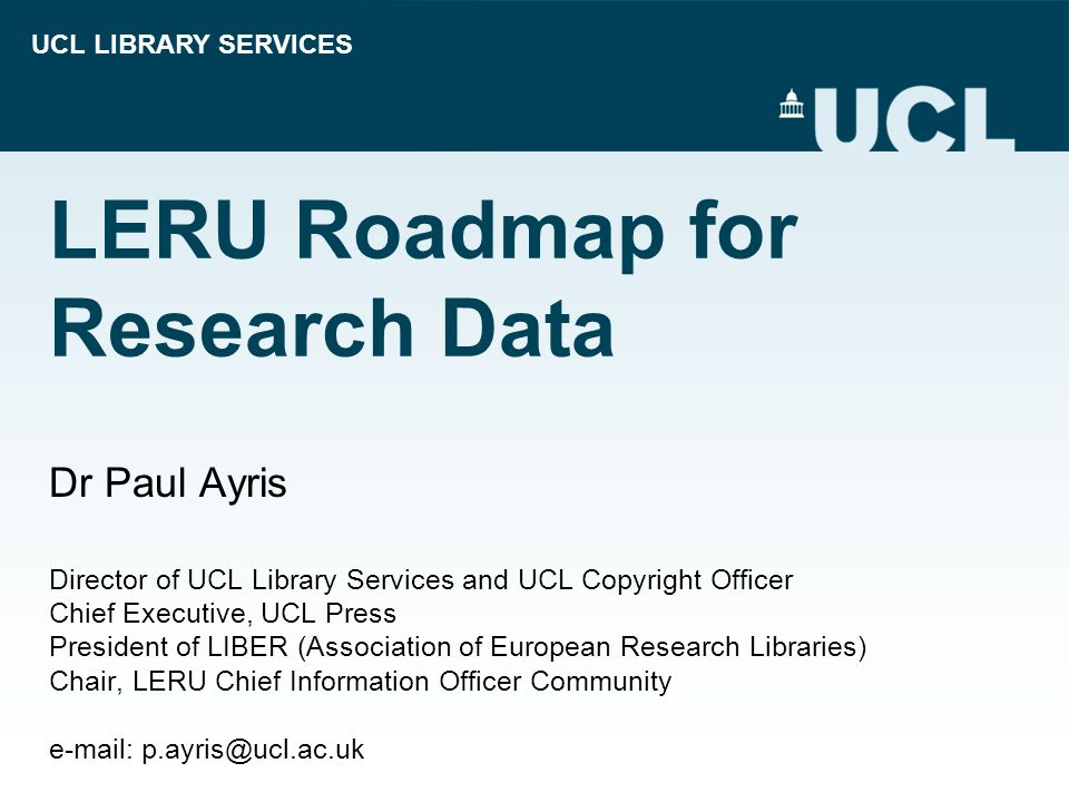 UCL LIBRARY SERVICES LERU Roadmap for Research Data Dr Paul Ayris Director of UCL Library Services and UCL Copyright Officer Chief Executive, UCL Press President of LIBER (Association of European Research Libraries) Chair, LERU Chief Information Officer Community e-mail: p.ayris@ucl.ac.uk