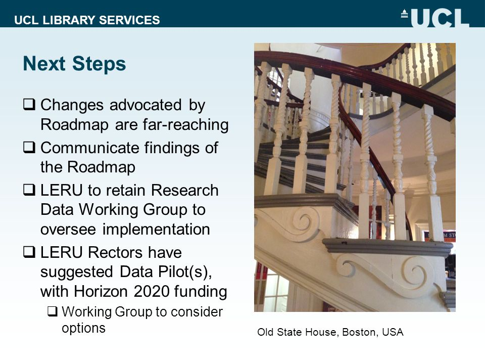 UCL LIBRARY SERVICES Next Steps  Changes advocated by Roadmap are far-reaching  Communicate findings of the Roadmap  LERU to retain Research Data Working Group to oversee implementation  LERU Rectors have suggested Data Pilot(s), with Horizon 2020 funding  Working Group to consider options Old State House, Boston, USA