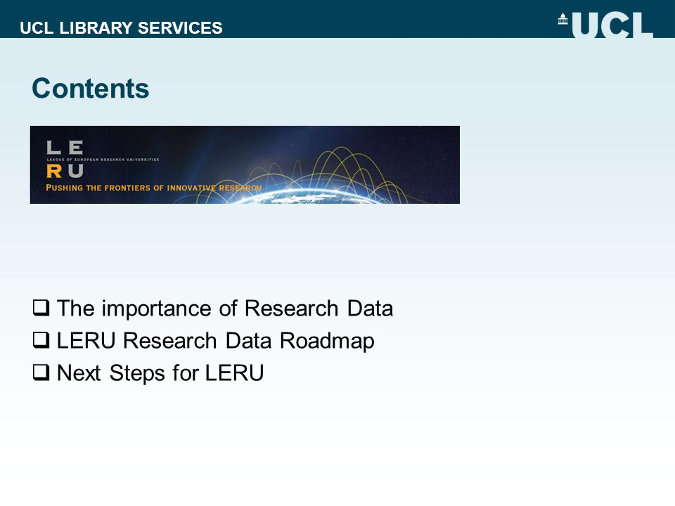 UCL LIBRARY SERVICES Contents  The importance of Research Data  LERU Research Data Roadmap  Next Steps for LERU