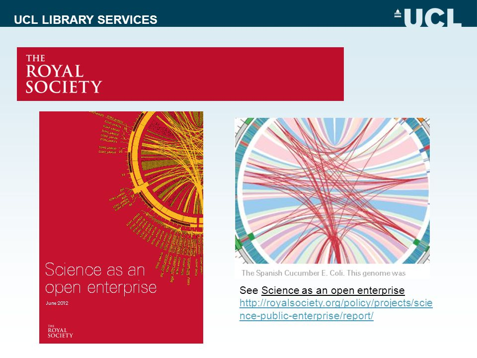 UCL LIBRARY SERVICES See Science as an open enterprise http://royalsociety.org/policy/projects/scie nce-public-enterprise/report/ http://royalsociety.org/policy/projects/scie nce-public-enterprise/report/