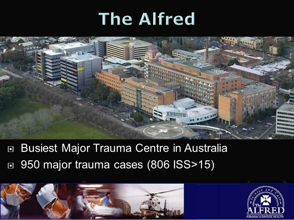  Busiest Major Trauma Centre in Australia  950 major trauma cases (806 ISS>15)