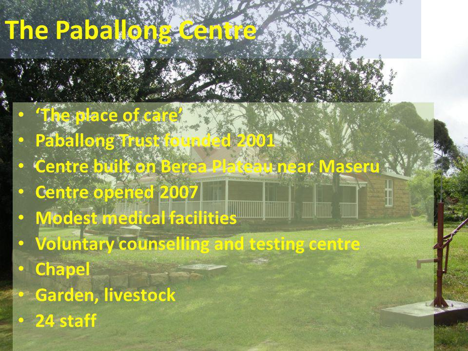 The Paballong Centre 'The place of care' Paballong Trust founded 2001 Centre built on Berea Plateau near Maseru Centre opened 2007 Modest medical faci