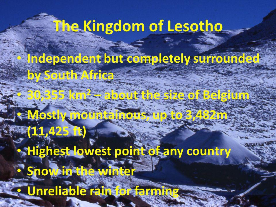 The Kingdom of Lesotho Independent but completely surrounded by South Africa 30,355 km 2 – about the size of Belgium Mostly mountainous, up to 3,482m (11,425 ft) Highest lowest point of any country Snow in the winter Unreliable rain for farming