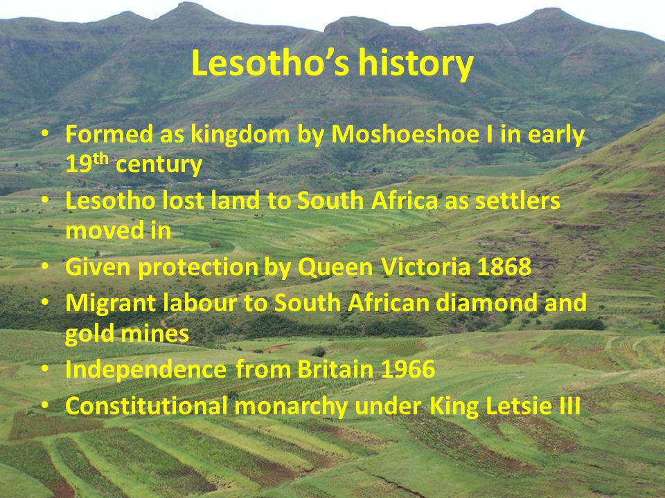 Lesotho's history Formed as kingdom by Moshoeshoe I in early 19 th century Lesotho lost land to South Africa as settlers moved in Given protection by Queen Victoria 1868 Migrant labour to South African diamond and gold mines Independence from Britain 1966 Constitutional monarchy under King Letsie III