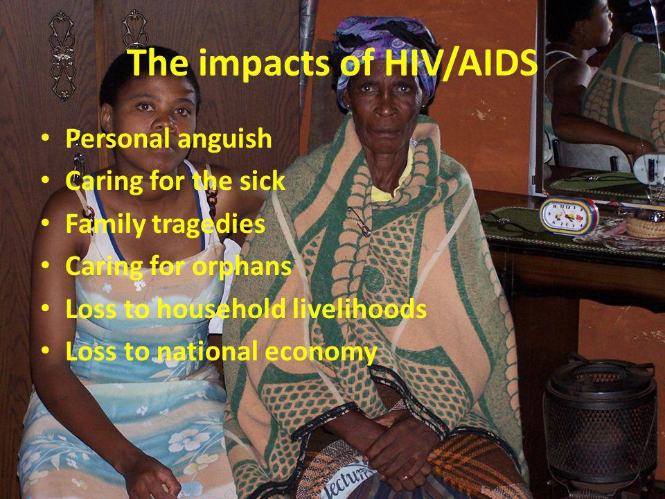 The impacts of HIV/AIDS Personal anguish Caring for the sick Family tragedies Caring for orphans Loss to household livelihoods Loss to national econom