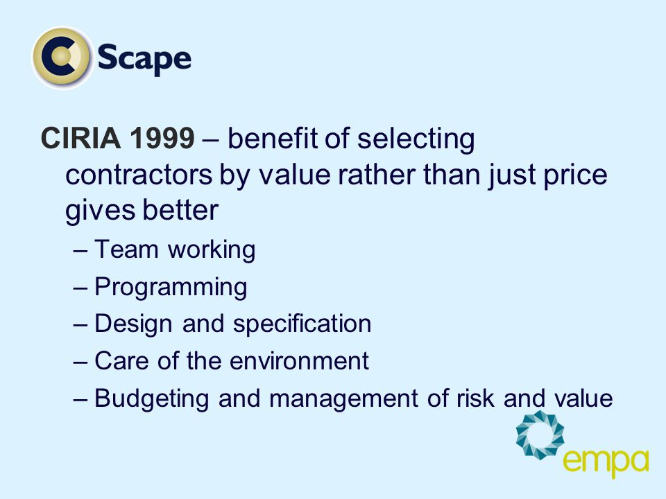 CIRIA 1999 – benefit of selecting contractors by value rather than just price gives better –Team working –Programming –Design and specification –Care of the environment –Budgeting and management of risk and value