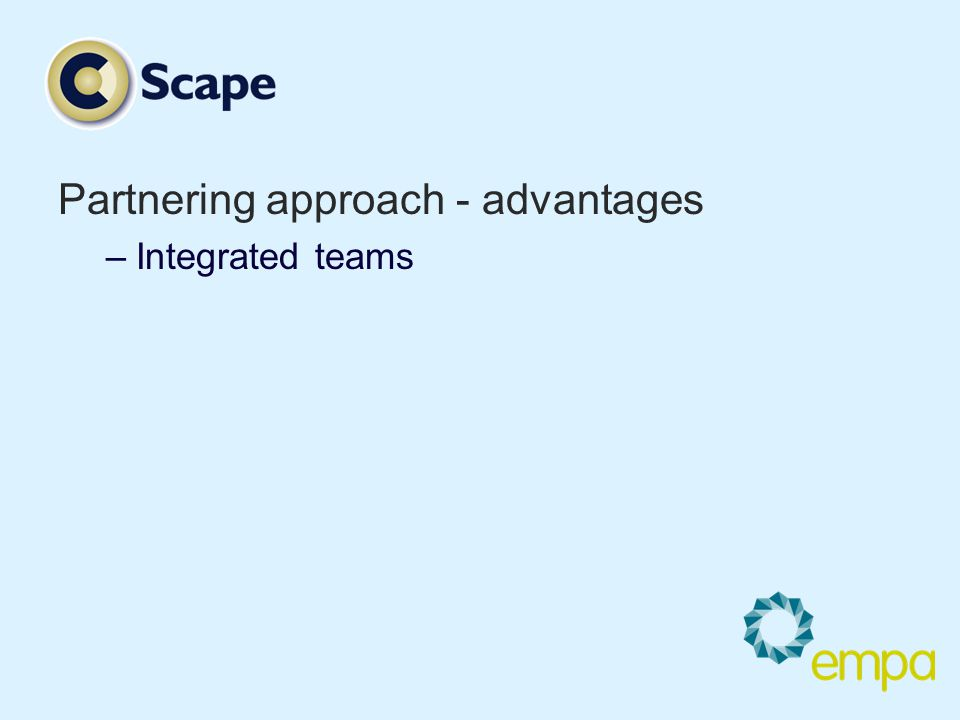 Partnering approach - advantages –Integrated teams