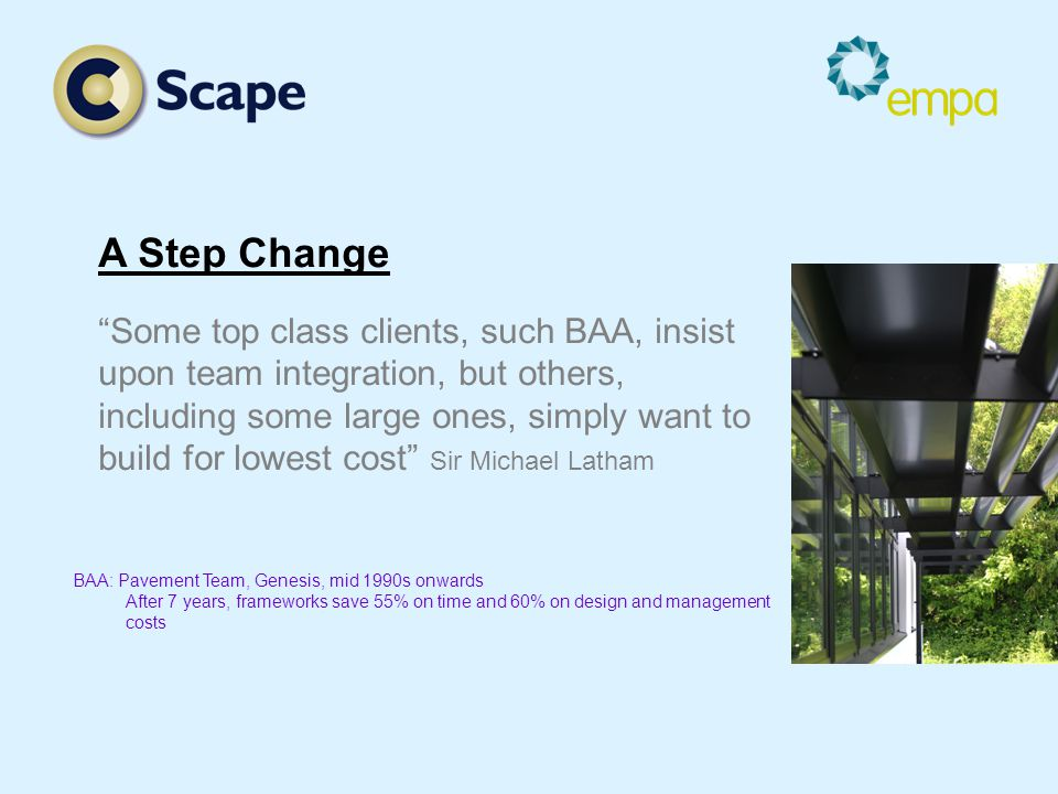 A Step Change Some top class clients, such BAA, insist upon team integration, but others, including some large ones, simply want to build for lowest cost Sir Michael Latham BAA: Pavement Team, Genesis, mid 1990s onwards After 7 years, frameworks save 55% on time and 60% on design and management costs