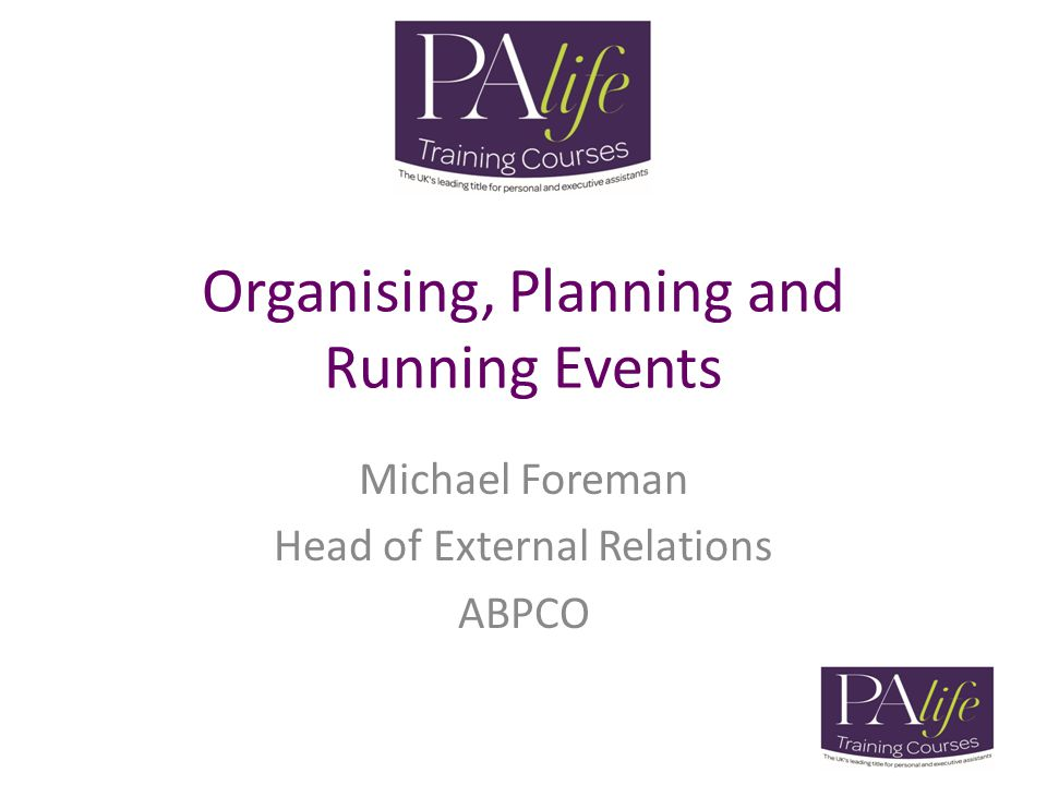 Organising, Planning and Running Events Michael Foreman Head of External Relations ABPCO