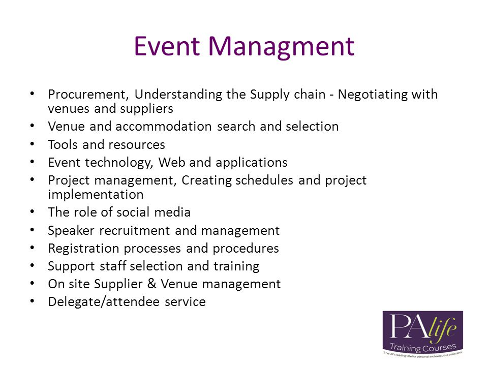 Event Managment Procurement, Understanding the Supply chain - Negotiating with venues and suppliers Venue and accommodation search and selection Tools and resources Event technology, Web and applications Project management, Creating schedules and project implementation The role of social media Speaker recruitment and management Registration processes and procedures Support staff selection and training On site Supplier & Venue management Delegate/attendee service