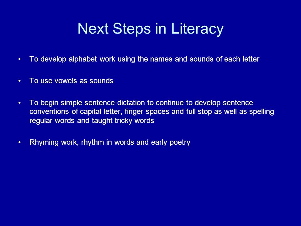 Next Steps in Literacy To develop alphabet work using the names and sounds of each letter To use vowels as sounds To begin simple sentence dictation to continue to develop sentence conventions of capital letter, finger spaces and full stop as well as spelling regular words and taught tricky words Rhyming work, rhythm in words and early poetry