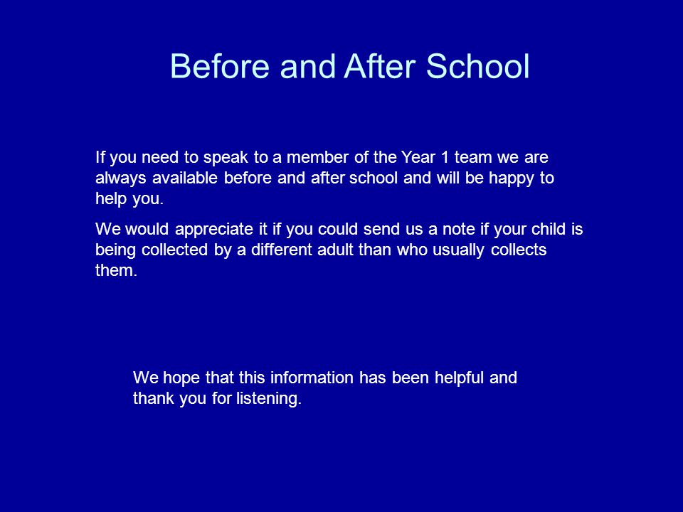 Before and After School If you need to speak to a member of the Year 1 team we are always available before and after school and will be happy to help you.