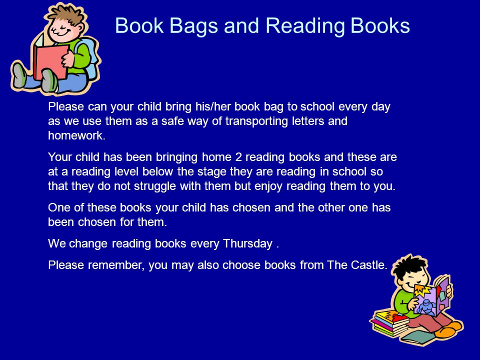 Book Bags and Reading Books Please can your child bring his/her book bag to school every day as we use them as a safe way of transporting letters and homework.