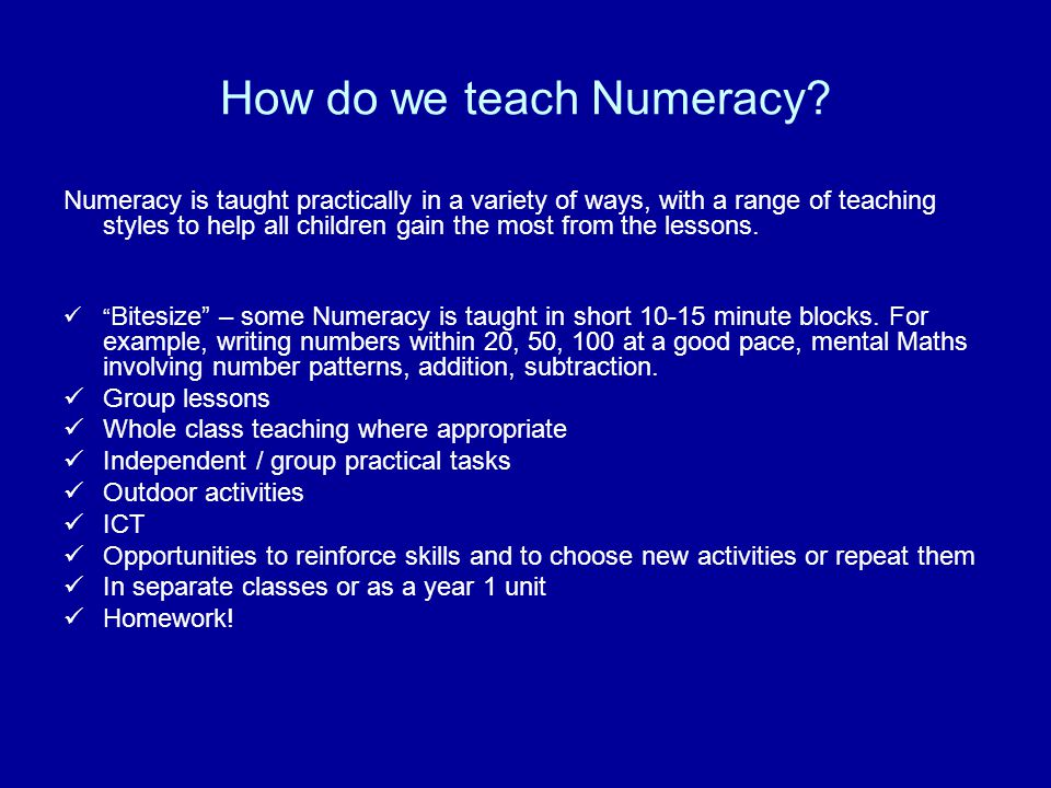How do we teach Numeracy? Numeracy is taught practically in a variety of ways, with a range of teaching styles to help all children gain the most from