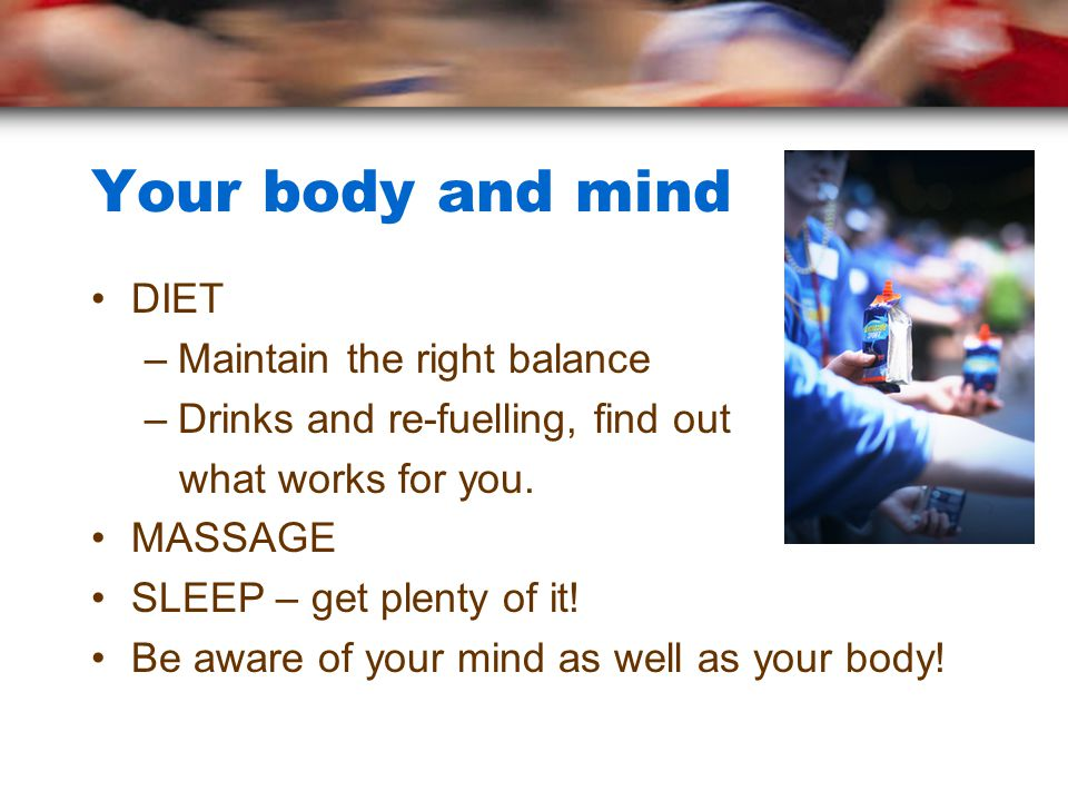 Your body and mind DIET –Maintain the right balance –Drinks and re-fuelling, find out what works for you.