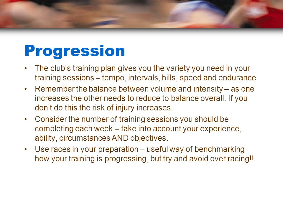 Progression The club's training plan gives you the variety you need in your training sessions – tempo, intervals, hills, speed and endurance Remember the balance between volume and intensity – as one increases the other needs to reduce to balance overall.