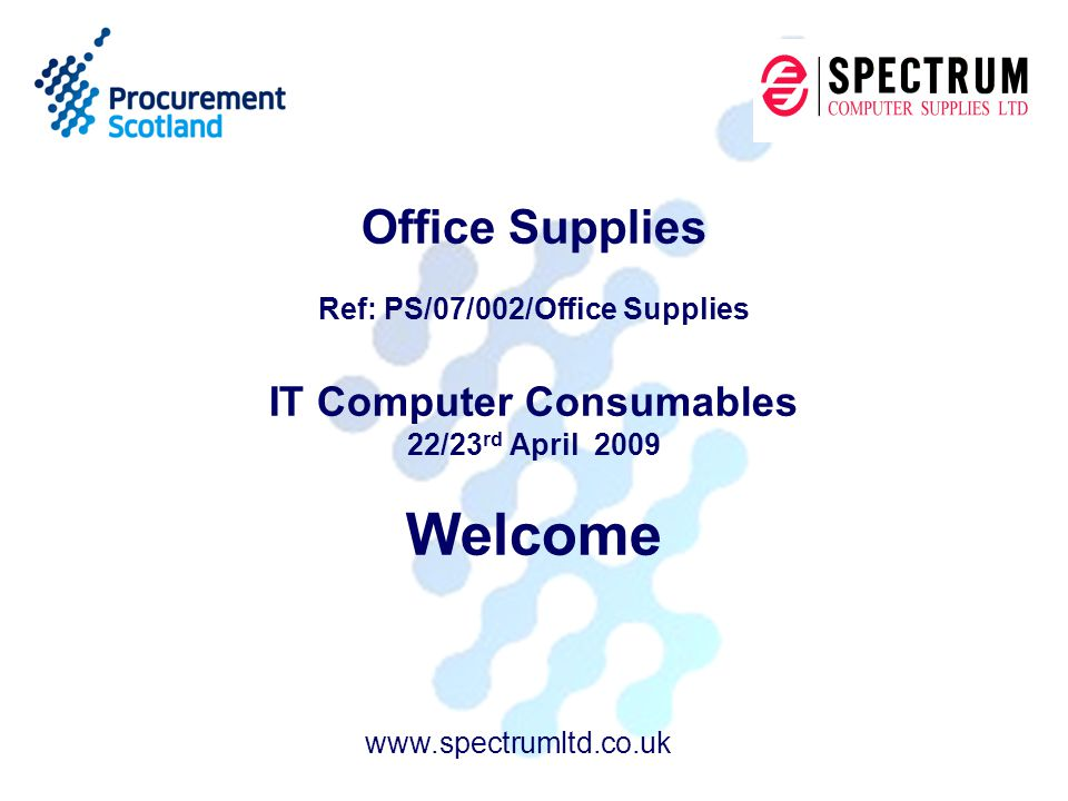 Office Supplies Ref: PS/07/002/Office Supplies IT Computer Consumables 22/23 rd April 2009 Welcome www.spectrumltd.co.uk