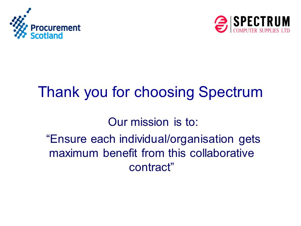 Agenda Spectrum's background Public Sector Experience in Scotland Your Support Team Contract Service Levels How to order Why Spectrum Questions and Answers