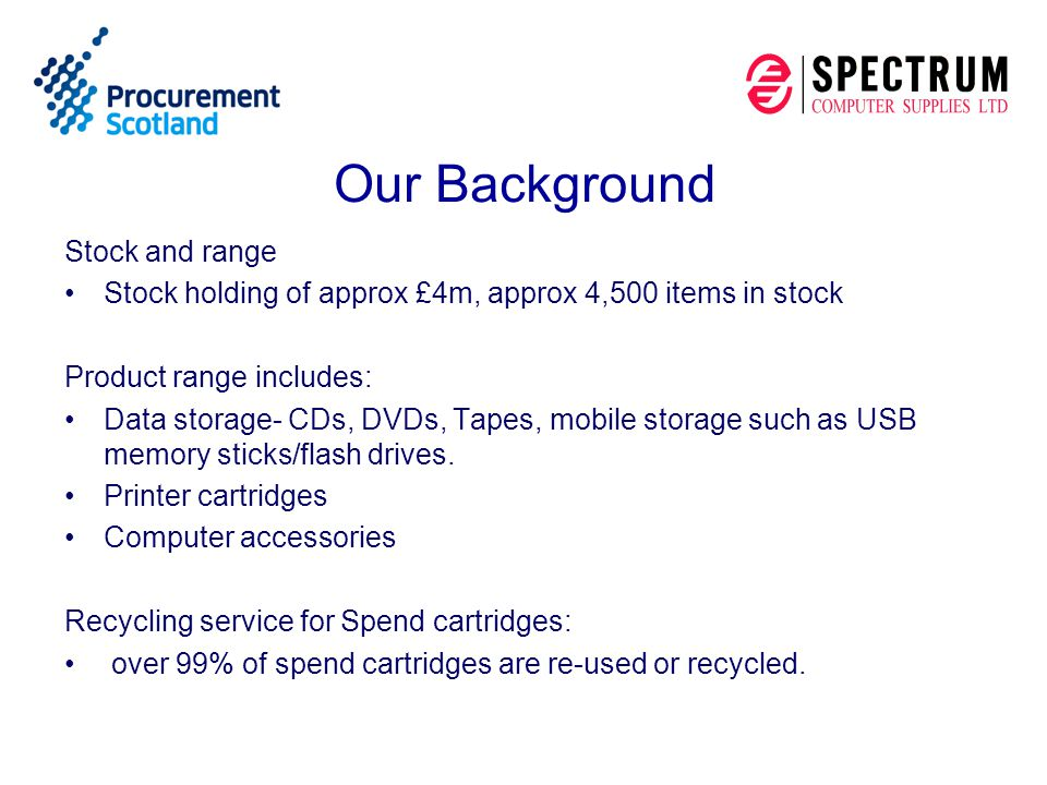 Our Background Stock and range Stock holding of approx £4m, approx 4,500 items in stock Product range includes: Data storage- CDs, DVDs, Tapes, mobile storage such as USB memory sticks/flash drives.