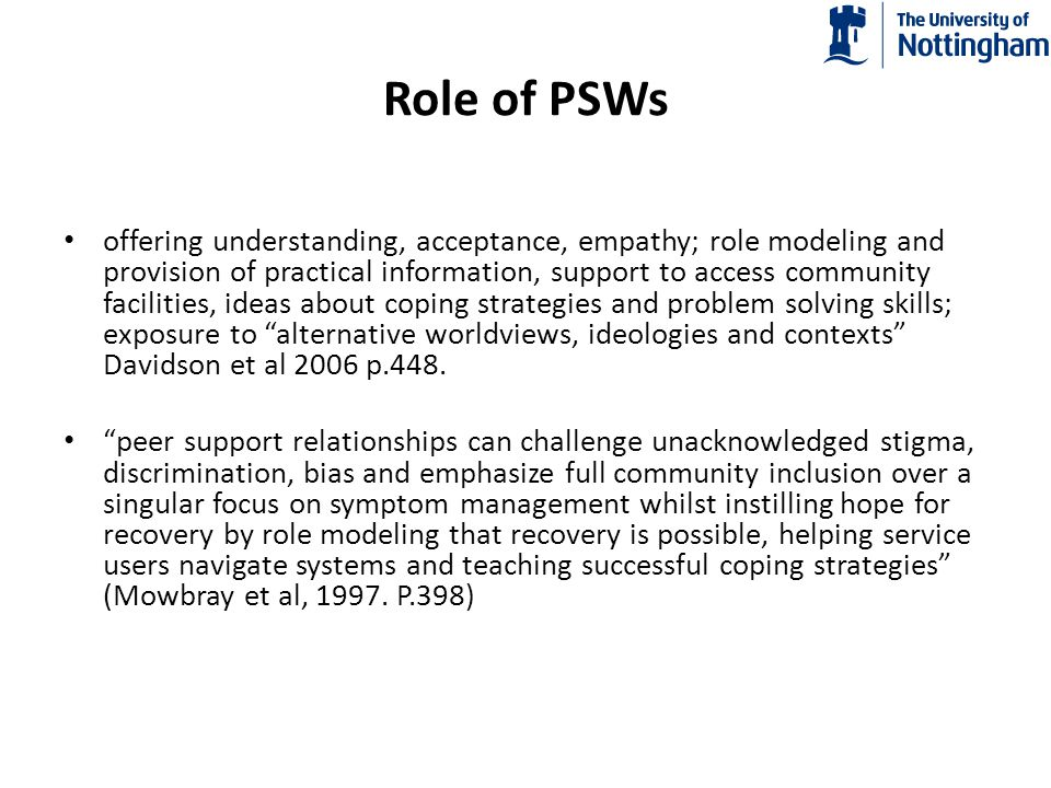 IMPACT of PSW: Changes in Service Use RCTs comparing teams with PSW and those without : no difference (Solomon & Draine, 1995; O'Donnell et al, 1999); longer community tenure (Clarke et al, 2000).