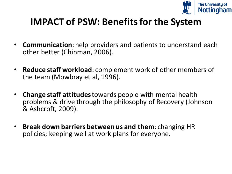 Implementing Peer Support 27 organisations employing PSWs: (Gates et al, 2007); summit of 23 States (Pillars of Support, 2010) SRN evaluation (McLean et al 2009) all identified similar impediments to PSW and all make similar recommendations: Training for PSWs and the staff they will be working with Clear Job descriptions understood by PSWs and staff they are working with Specific code of conduct for PSWs Negotiate arrangement for future treatment of mental health problems on individual basis Supervision and support within the mental health team and from peers.