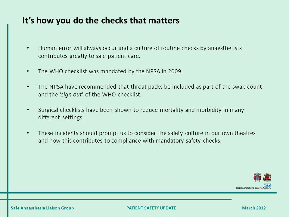 Safe Anaesthesia Liaison Group PATIENT SAFETY UPDATE March 2012 It's how you do the checks that matters Human error will always occur and a culture of routine checks by anaesthetists contributes greatly to safe patient care.