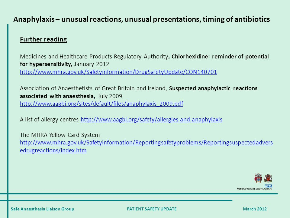 Safe Anaesthesia Liaison Group PATIENT SAFETY UPDATE March 2012 Further reading Medicines and Healthcare Products Regulatory Authority, Chlorhexidine: reminder of potential for hypersensitivity, January 2012 http://www.mhra.gov.uk/Safetyinformation/DrugSafetyUpdate/CON140701 Association of Anaesthetists of Great Britain and Ireland, Suspected anaphylactic reactions associated with anaesthesia, July 2009 http://www.aagbi.org/sites/default/files/anaphylaxis_2009.pdf A list of allergy centres http://www.aagbi.org/safety/allergies-and-anaphylaxishttp://www.aagbi.org/safety/allergies-and-anaphylaxis The MHRA Yellow Card System http://www.mhra.gov.uk/Safetyinformation/Reportingsafetyproblems/Reportingsuspectedadvers edrugreactions/index.htm Anaphylaxis – unusual reactions, unusual presentations, timing of antibiotics