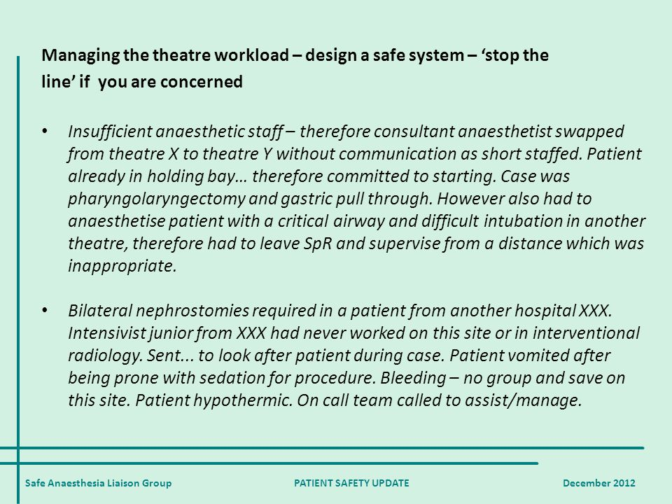 Safe Anaesthesia Liaison Group PATIENT SAFETY UPDATE December 2012 Managing the theatre workload – design a safe system – 'stop the line' if you are concerned Insufficient anaesthetic staff – therefore consultant anaesthetist swapped from theatre X to theatre Y without communication as short staffed.