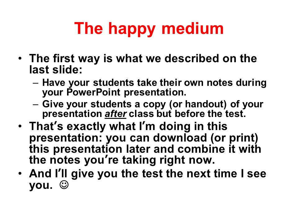 The happy medium So, to maximize student performance on fact-based tests, what we need is a way to combine student note-taking during your PowerPoint presentations with word-for-word copies of your presentations (and lecture notes) afterward.