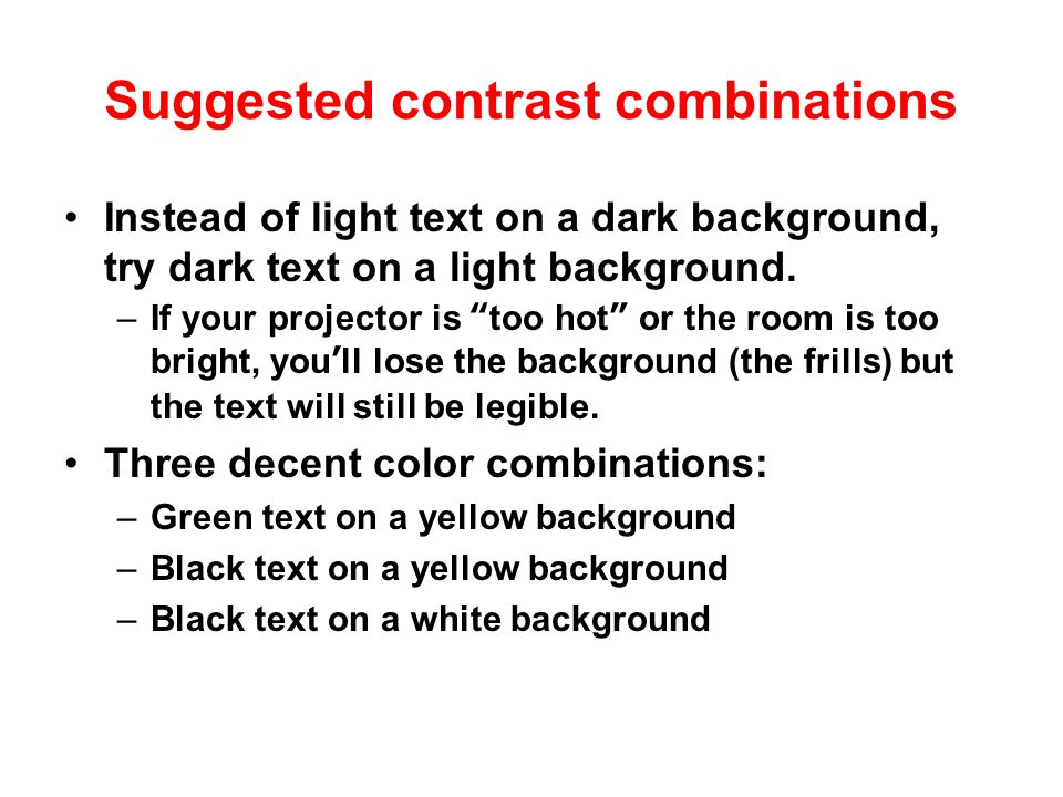 The contrast problem Many of PowerPoint's built-in templates use light text (like a white or yellow) on a dark background (like blue or red).