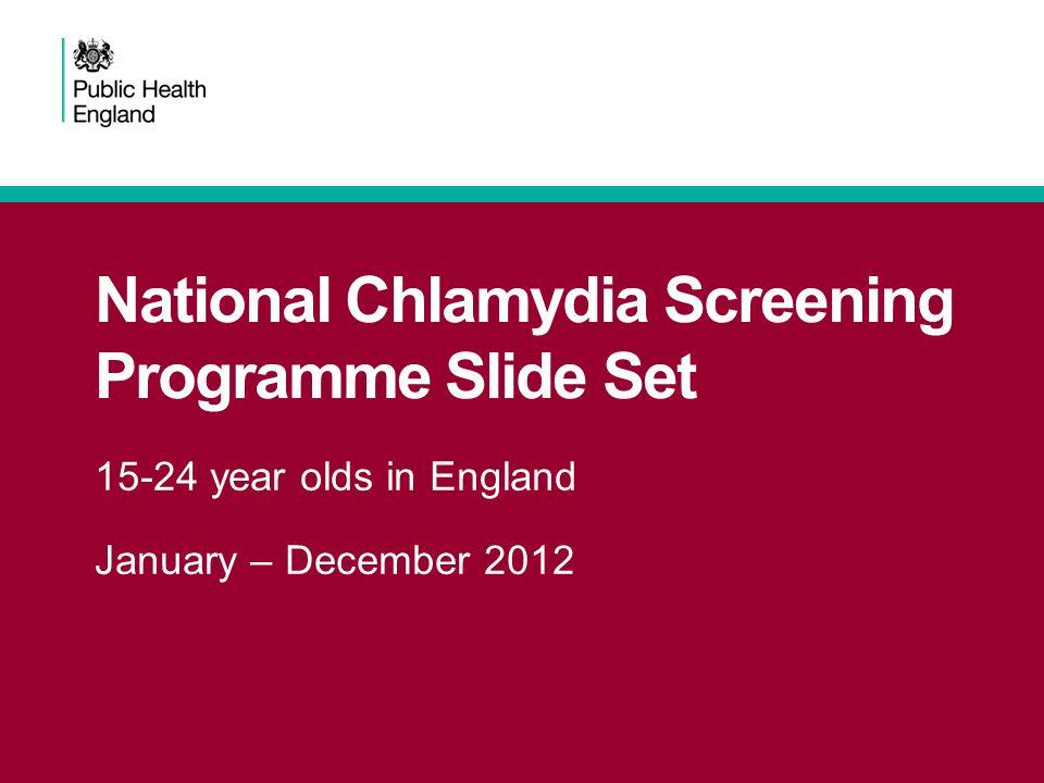 National Chlamydia Screening Programme Slide Set 15-24 year olds in England January – December 2012