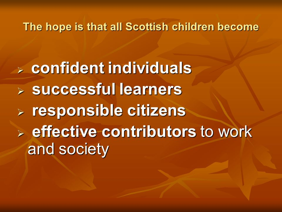 The hope is that all Scottish children become  confident individuals  successful learners  responsible citizens  effective contributors to work an