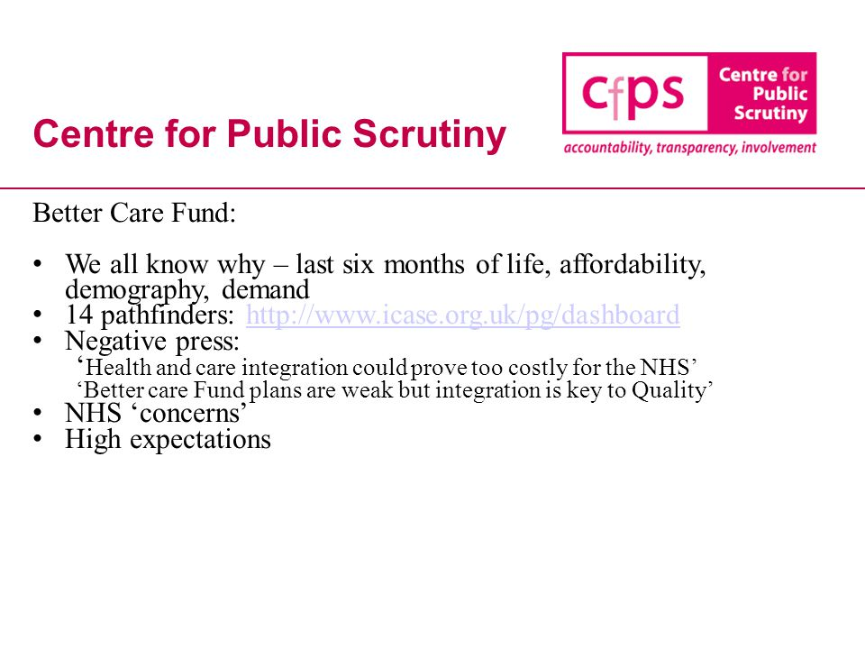 Centre for Public Scrutiny Better Care Fund: We all know why – last six months of life, affordability, demography, demand 14 pathfinders: http://www.i