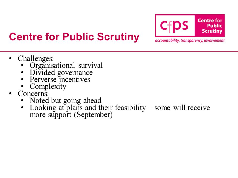 Centre for Public Scrutiny Challenges: Organisational survival Divided governance Perverse incentives Complexity Concerns: Noted but going ahead Looking at plans and their feasibility – some will receive more support (September)