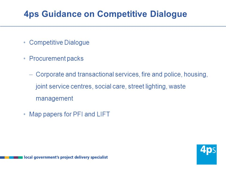 4ps Guidance on Competitive Dialogue Competitive Dialogue Procurement packs –Corporate and transactional services, fire and police, housing, joint ser