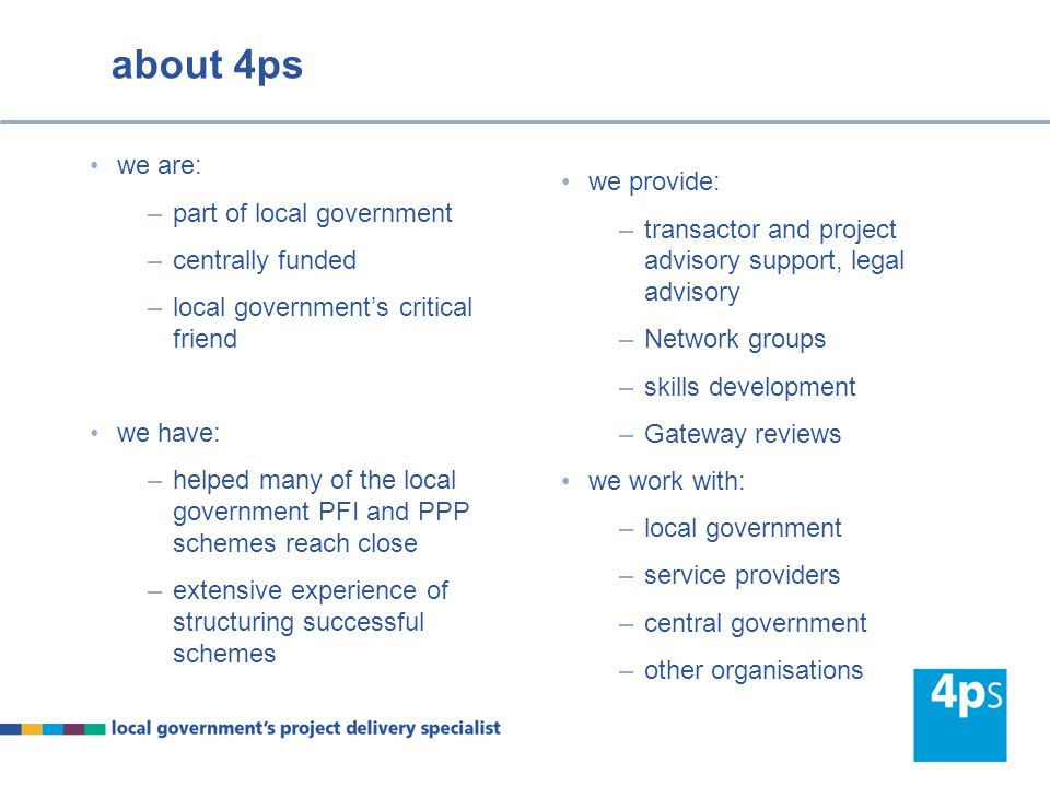 about 4ps we are: –part of local government –centrally funded –local government's critical friend we have: –helped many of the local government PFI an