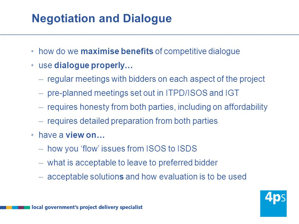 Negotiation and Dialogue how do we maximise benefits of competitive dialogue use dialogue properly… –regular meetings with bidders on each aspect of t