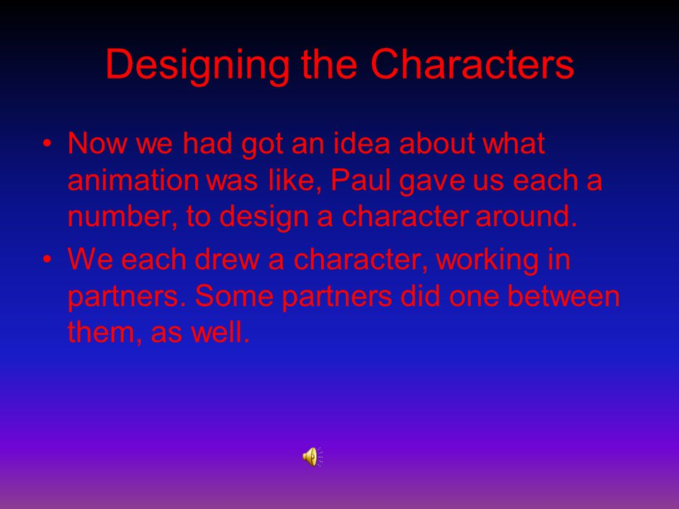 Designing the Characters Now we had got an idea about what animation was like, Paul gave us each a number, to design a character around.
