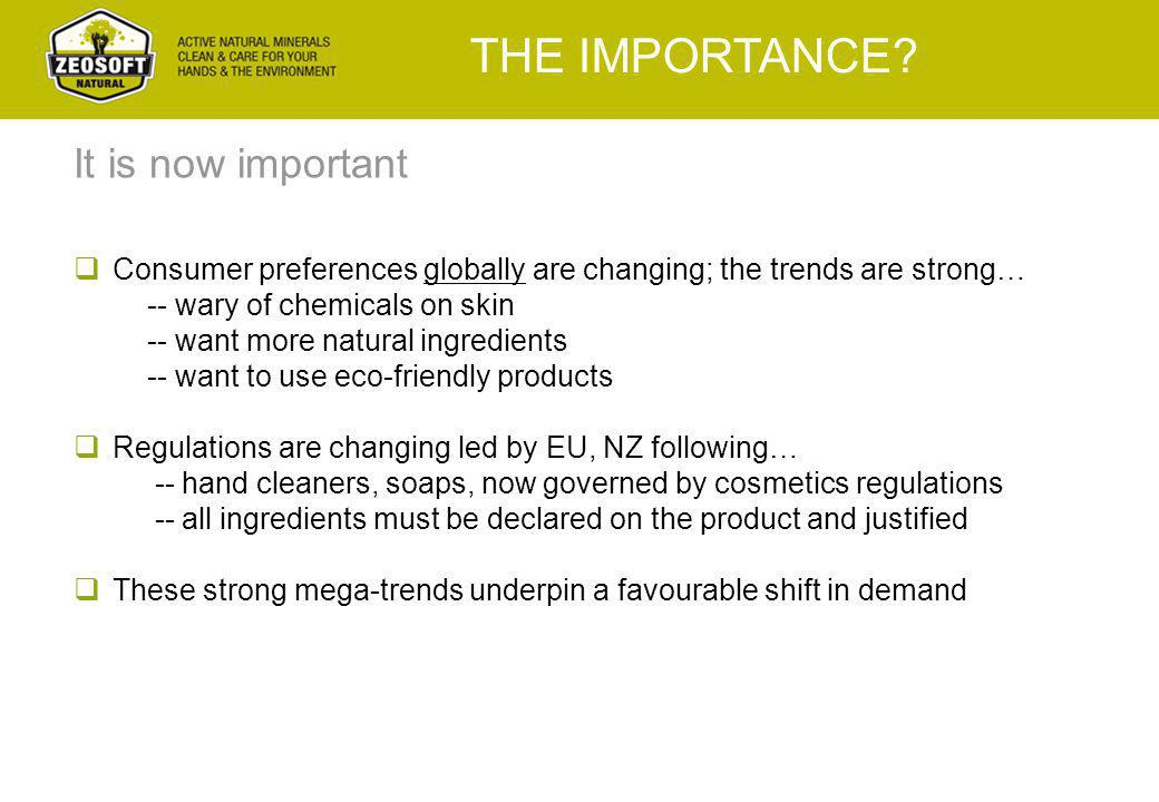  Consumer preferences globally are changing; the trends are strong… -- wary of chemicals on skin -- want more natural ingredients -- want to use eco-friendly products  Regulations are changing led by EU, NZ following… -- hand cleaners, soaps, now governed by cosmetics regulations -- all ingredients must be declared on the product and justified  These strong mega-trends underpin a favourable shift in demand THE IMPORTANCE.