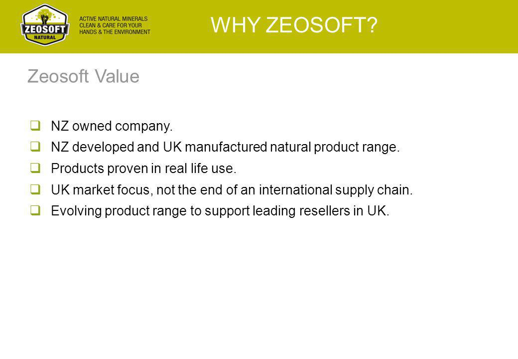 WHY ZEOSOFT?  NZ owned company.  NZ developed and UK manufactured natural product range.  Products proven in real life use.  UK market focus, not