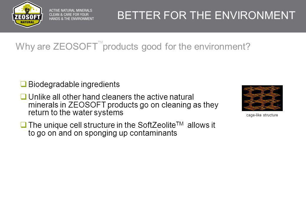 Why are ZEOSOFT products good for the environment?  Biodegradable ingredients  Unlike all other hand cleaners the active natural minerals in ZEOSOFT