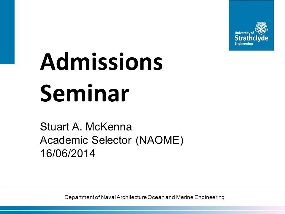 Department of Naval Architecture Ocean and Marine Engineering Admissions Seminar Stuart A. McKenna Academic Selector (NAOME) 16/06/2014