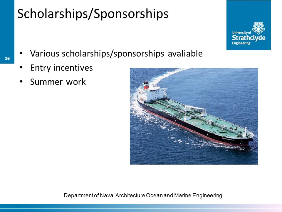 Department of Naval Architecture Ocean and Marine Engineering Scholarships/Sponsorships Various scholarships/sponsorships avaliable Entry incentives S