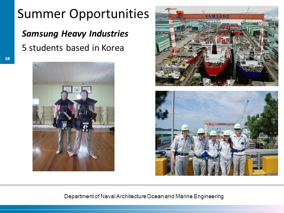 Department of Naval Architecture Ocean and Marine Engineering Summer Opportunities Samsung Heavy Industries 5 students based in Korea 18