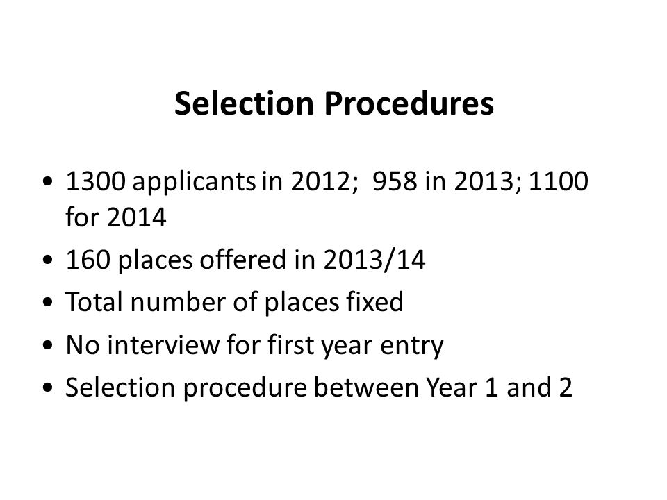 Selection Procedures 1300 applicants in 2012; 958 in 2013; 1100 for 2014 160 places offered in 2013/14 Total number of places fixed No interview for first year entry Selection procedure between Year 1 and 2
