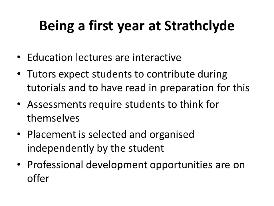 Being a first year at Strathclyde Education lectures are interactive Tutors expect students to contribute during tutorials and to have read in preparation for this Assessments require students to think for themselves Placement is selected and organised independently by the student Professional development opportunities are on offer